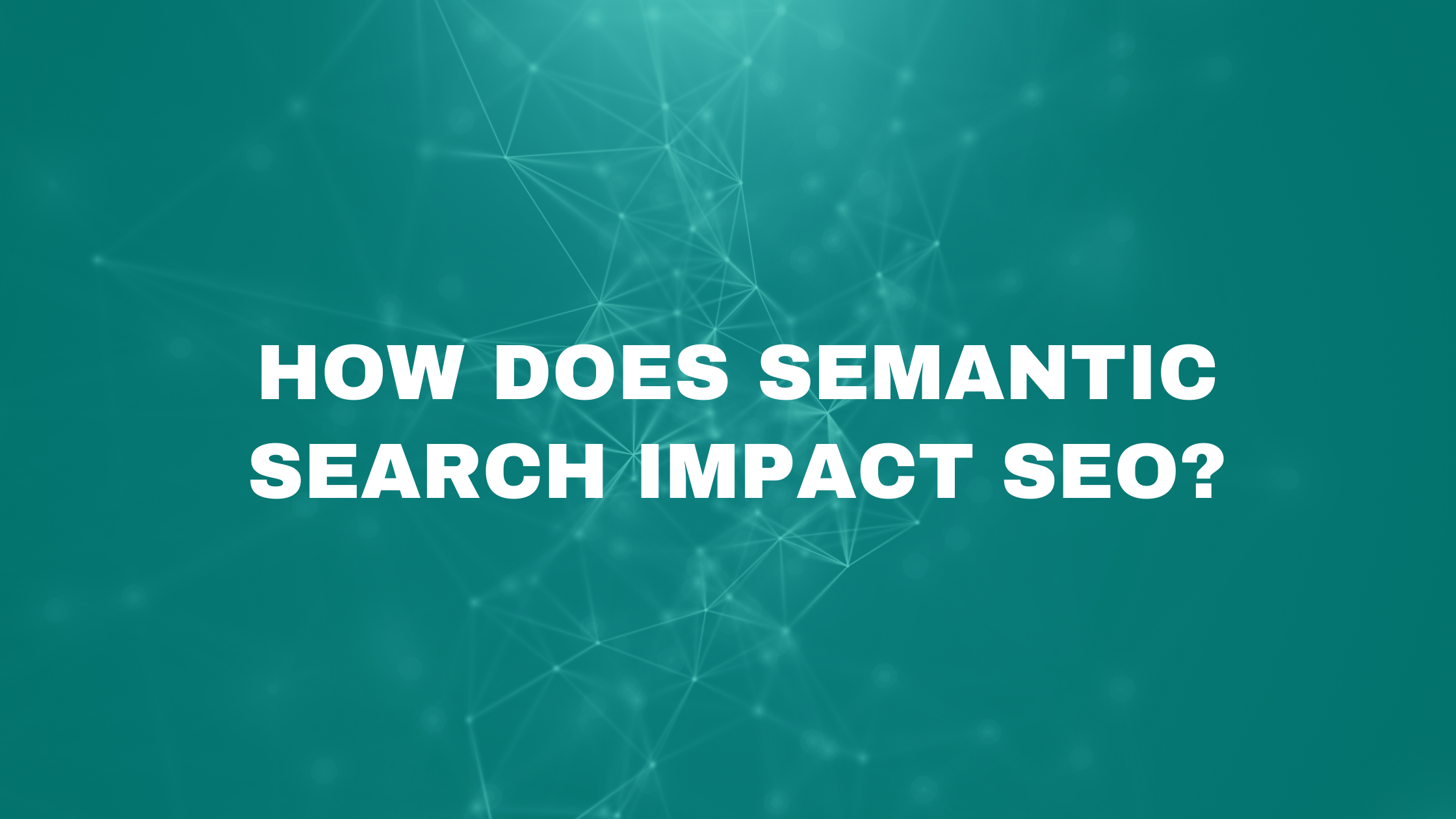 HOW DOES SEMANTIC SEARCH IMPACT SEO